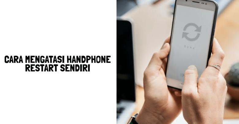 cara mengatasi handphone restart sendiri